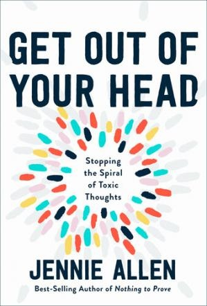 Get Out of Your Head Stopping the Spiral of Toxic Thoughts by Jennie Allen