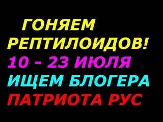 Гоняем рептилоидов с 10 по 23 июля 2021!  Блогеры Славяне Патриоты РУС, подключайтесь!