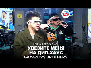 GAYAZOV$ BROTHER$ - Увезите Меня На Дип-хаус (LIVE @ Авторадио)