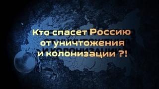 Кто спасет Россию от уничтожения и колонизации?