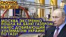 Срочно! 26.07.21 Москва пошла ва-банк экстренно! Газпром нанес добивающий ультиматум Украине по газу