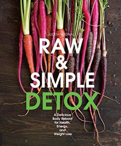 Raw and Simple Detox A Delicious Body Reboot for Health- Energy- and Weight Loss