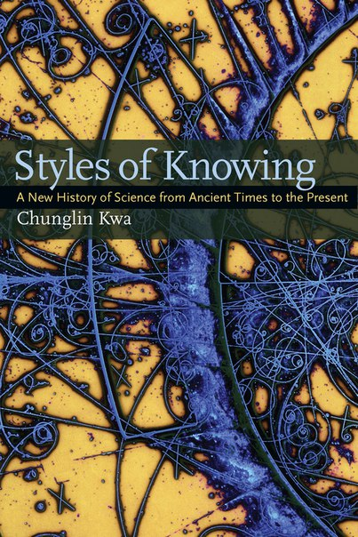 Styles of Knowing  A New History of Science from Ancient Times to the Present