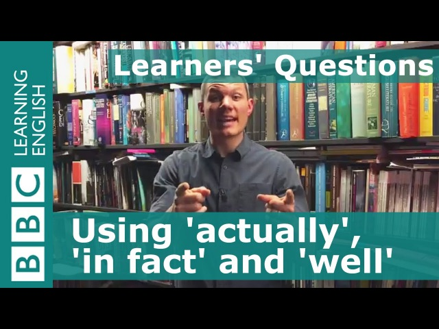 Actually, in fact and well - Learners Questions