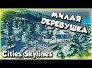 Cities: Skylines ПРОХОЖДЕНИЕ - СТРОИМ МИЛУЮ ДЕРЕВУШКУ