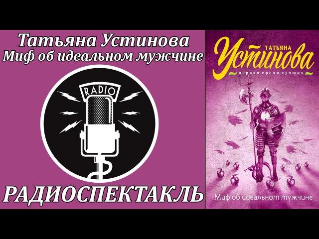 Татьяна Устинова: Миф об идеальном мужчине. Радиоспектакль