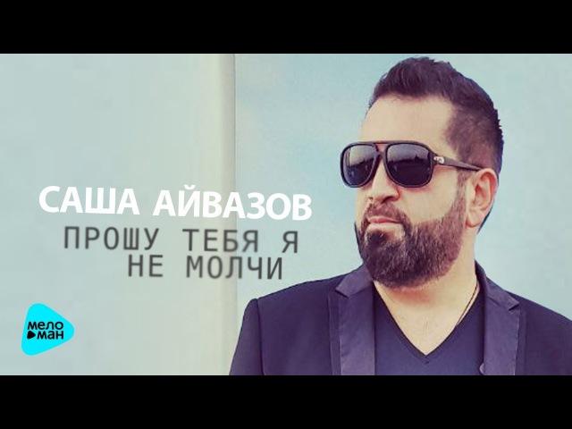 Саша Айвазов - Прошу тебя я не молчи (Альбом 2017)