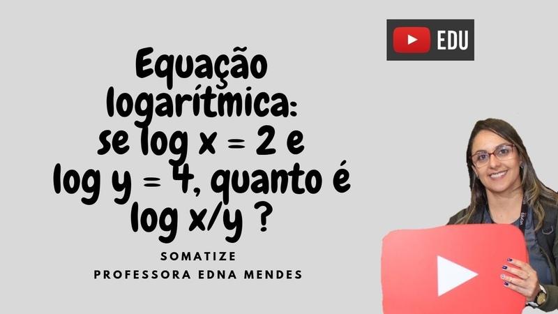 Se logx = 2 e logy = 4 quanto é log de x y Exercício de logaritmo Prof Edna
