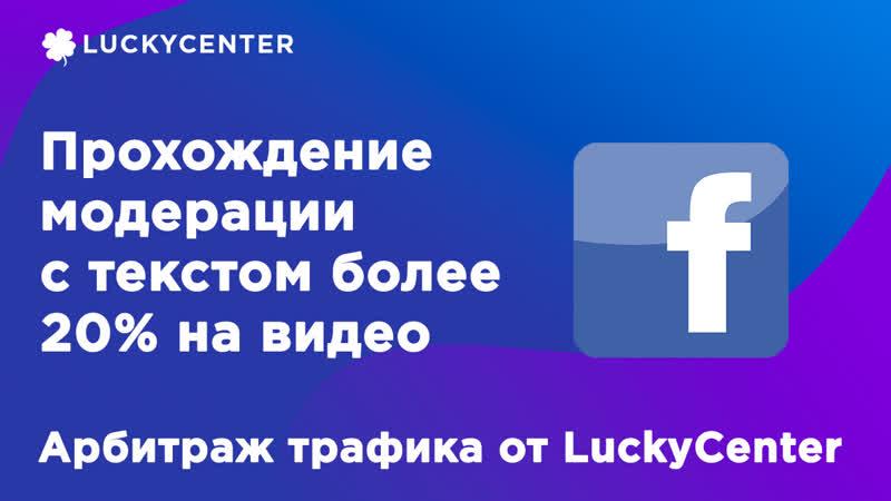 Прохождение модерации с текстом более 20% на видео FB  Арбитраж трафика от LuckyCenter
