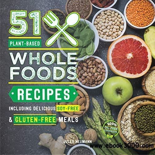 51 Plant-Based Whole Foods Recipes Including Delicious Soy-Free & Gluten-Free Meals
