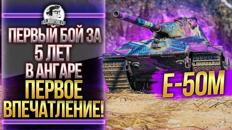 Е 50М - ПЕРВЫЙ БОЙ ЗА 5 ЛЕТ В АНГАРЕ! ПЕРВОЕ ВПЕЧАТЛЕНИЕ!