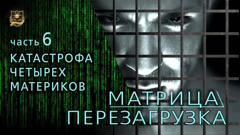 МАТРИЦА ПЕРЕЗАГРУЗКА КАТАСТРОФА четырех материков часть 6