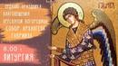 08.04.20 | Отдание праздника Благовещения Пресвятой Богородицы. Собор Архангела Гавриила.