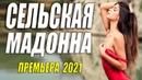Деревенский фильм 2021 СЕЛЬСКАЯ МАДОННА Русские мелодрамы 2021 новинки HD 1080P
