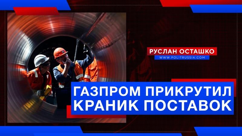 Газпром прикрутил краник поставок в Евросоюз Руслан Осташко