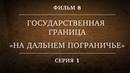 ГОСУДАРСТВЕННАЯ ГРАНИЦА ФИЛЬМ 8 НА ДАЛЬНЕМ ПОГРАНИЧЬЕ 1 СЕРИЯ