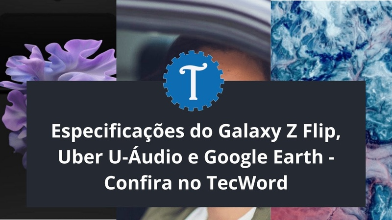 Especificações do Galaxy Z Flip Uber U Áudio e Google Earth Confira no TecWord