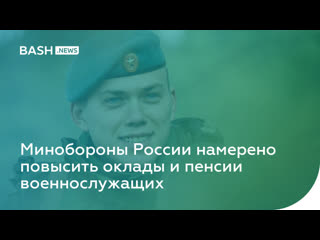 Минобороны России намерено повысить оклады и пенсии военнослужащих