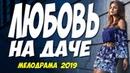 Красивые актеры в фильме! ЛЮБОВЬ НА ДАЧЕ @ Русские мелодрамы 2019 новинки HD