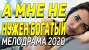 Молодой фильм влюбит в себя - А МНЕ НЕ НУЖЕН БОГАТЫЙ   Русские мелодрамы 2020 новинки